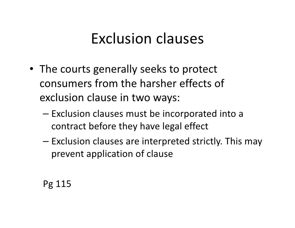 exclusion clause 1 For example, there are a large number of cases dealing with whether or not an exclusion clause does form part of a contract if no contract is signed, the courts will.