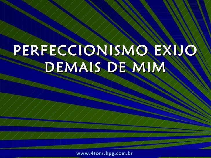 PERFECCIONISMO EXIJO DEMAIS DE MIM www.4tons.hpg.com.br