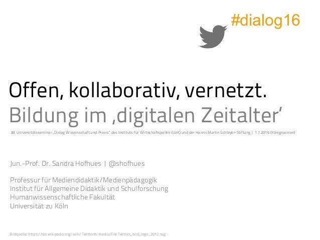Offen, kollaborativ, vernetzt. Bildung im 'digitalen Zeitalter' Jun.-Prof. Dr. Sandra Hofhues |@shofhues Professur für Me...