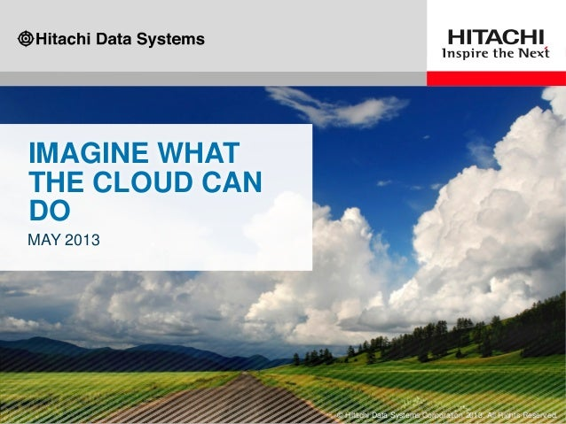 IMAGINE WHATTHE CLOUD CANDOMAY 2013© Hitachi Data Systems Corporation 2013. All Rights Reserved.