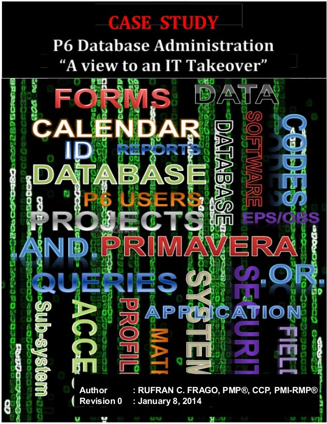 "CASE STUDY P6 Database Administration ""A view to an IT Takeover"" Author : RUFRAN C. FRAGO, PMP®, CCP, PMI-RMP® Revision 0 ..."