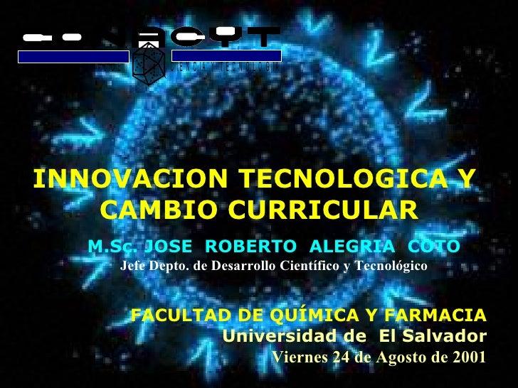 INNOVACION TECNOLOGICA Y  CAMBIO CURRICULAR M.Sc. JOSE  ROBERTO  ALEGRIA  COTO Jefe Depto. de Desarrollo Científico y Tecn...