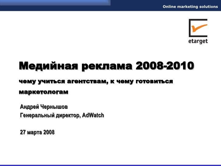 Медийная реклама 2008-2010 чему учиться агентствам, к чему готовиться маркетологам   Андрей Чернышов Генеральный директор,...