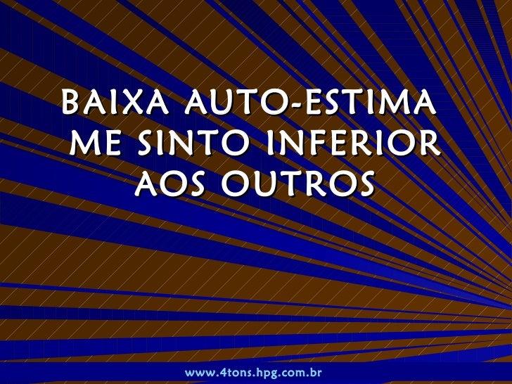BAIXA AUTO-ESTIMA  ME SINTO INFERIOR AOS OUTROS www.4tons.hpg.com.br