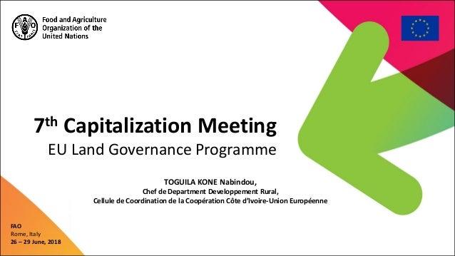 7th Capitalization Meeting EU Land Governance Programme FAO Rome, Italy 26 – 29 June, 2018 TOGUILA KONE Nabindou, Chef de ...