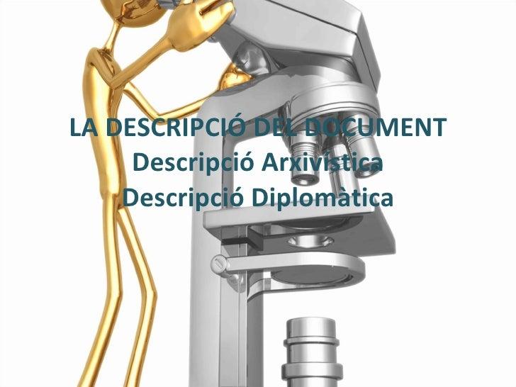 LA DESCRIPCIÓ DEL DOCUMENT Descripció Arxivística Descripció Diplomàtica