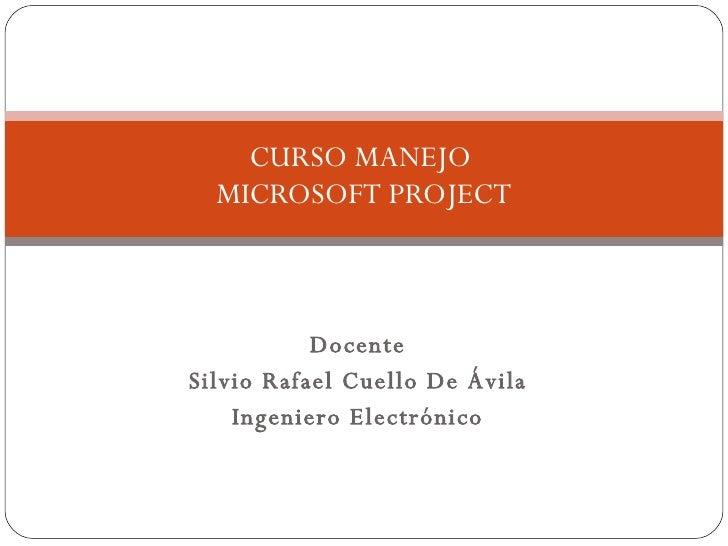 Docente Silvio Rafael Cuello De Ávila Ingeniero Electrónico CURSO MANEJO  MICROSOFT PROJECT