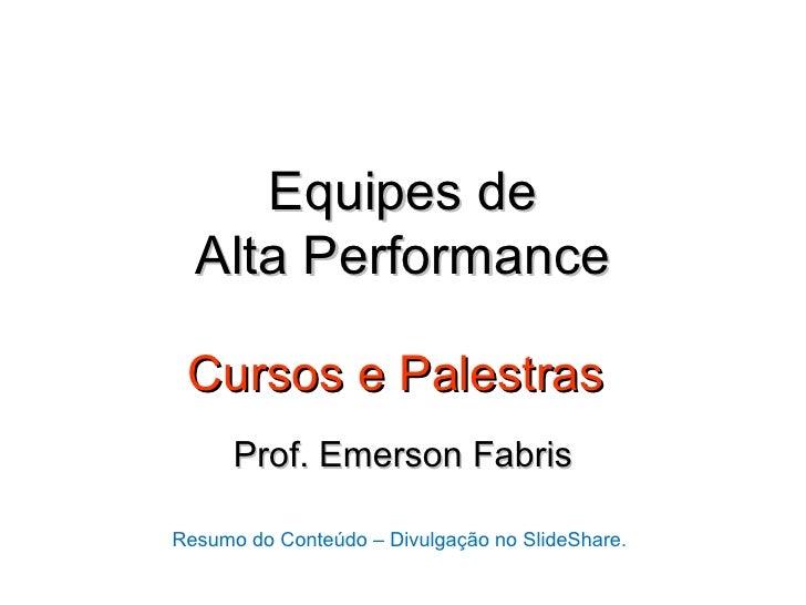 Equipes de  Alta Performance Cursos e Palestras      Prof. Emerson FabrisResumo do Conteúdo – Divulgação no SlideShare.