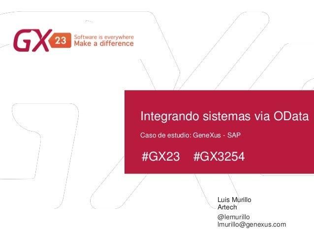 #GX23 #GX3254 Integrando sistemas via OData Luis Murillo Artech Caso de estudio: GeneXus - SAP @lemurillo lmurillo@genexus...