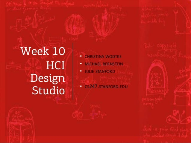 Week 10 HCI Design Studio • CHRISTINA WODTKE • MICHAEL BERNSTEIN • JULIE STANFORD • CS247.STANFORD.EDU