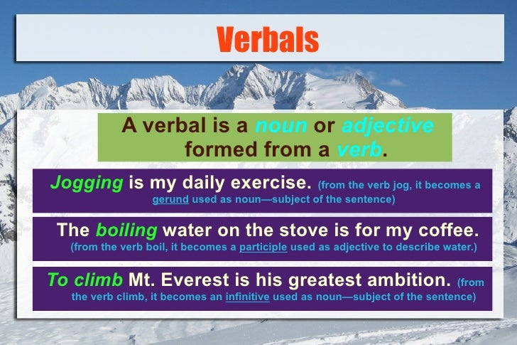 Verbals <ul><li>A verbal is a   noun   or   adjective   formed from a   verb . </li></ul>Jogging  is my daily exercise.   ...