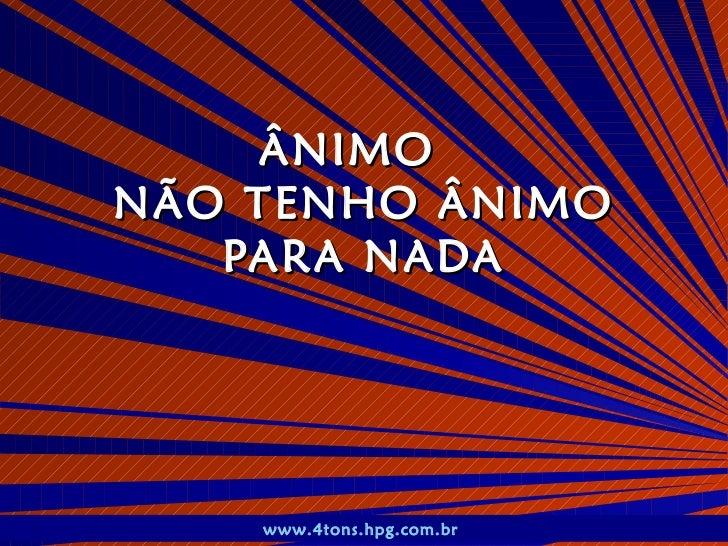 ÂNIMO  NÃO TENHO ÂNIMO PARA NADA www.4tons.hpg.com.br