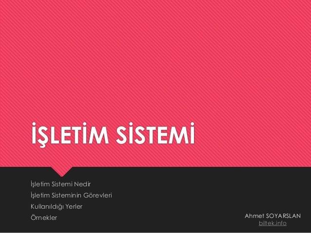İŞLETİM SİSTEMİ İşletim Sistemi Nedir İşletim Sisteminin Görevleri Kullanıldığı Yerler Örnekler Ahmet SOYARSLAN biltek.info