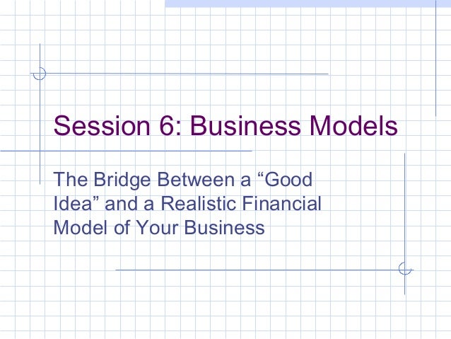 """Session 6: Business Models The Bridge Between a """"Good Idea"""" and a Realistic Financial Model of Your Business"""