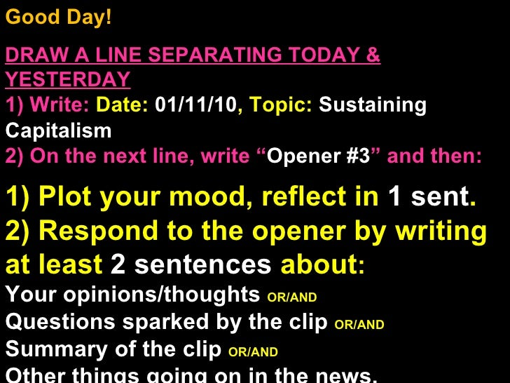 Good Day!  DRAW A LINE SEPARATING TODAY & YESTERDAY 1) Write:   Date:  01/11/10 , Topic:  Sustaining Capitalism 2) On the ...