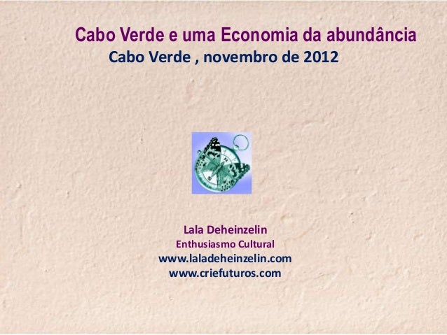 Cabo Verde e uma Economia da abundância   Cabo Verde , novembro de 2012             Lala Deheinzelin            Enthusiasm...
