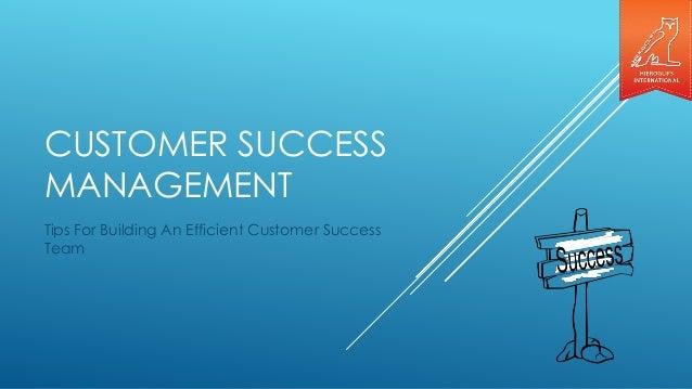 CUSTOMER SUCCESS MANAGEMENT Tips For Building An Efficient Customer Success Team
