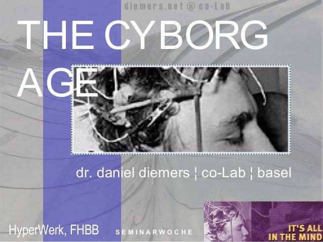 1 d i e m e r s . n e t @ c o - L a b THE CYBORG AGE dr. daniel diemers ¦ co-Lab ¦ basel HyperWerk, FHBB S E M I N A R W O...