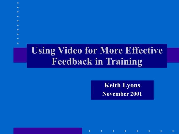 Using Video for More Effective     Feedback in Training                  Keith Lyons                 November 2001