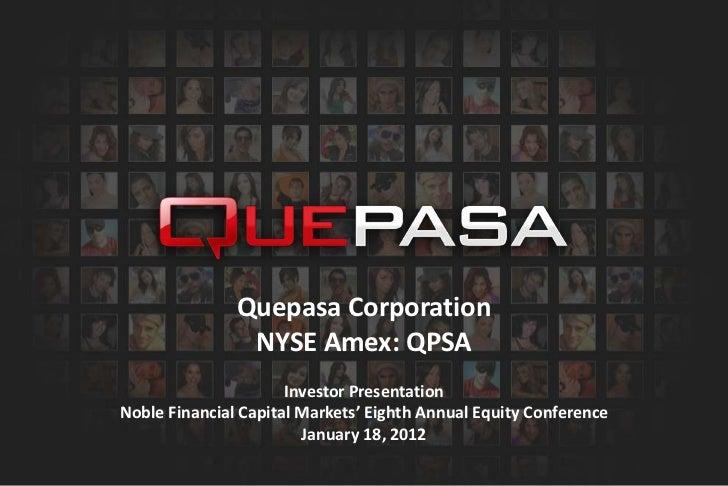 Quepasa Corporation                NYSE Amex: QPSA                      Investor PresentationNoble Financial Capital Marke...