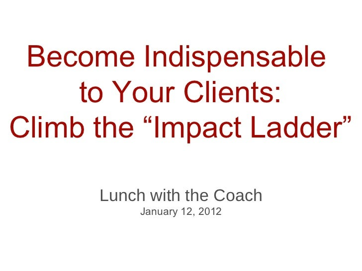 "Become Indispensable  to Your Clients: Climb the ""Impact Ladder"" <ul><li>Lunch with the Coach </li></ul><ul><li>January 12..."