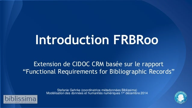 "Introduction FRBRoo Extension de CIDOC CRM basée sur le rapport ""Functional Requirements for Bibliographic Records"" Stefan..."