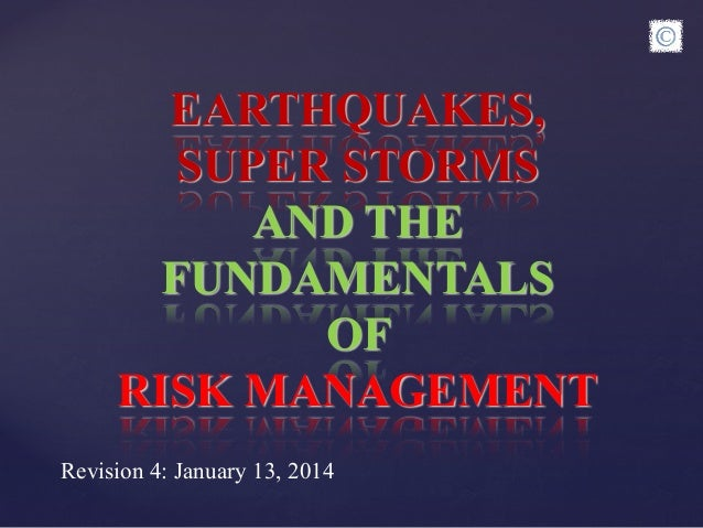 EARTHQUAKES, SUPER STORMS AND THE FUNDAMENTALS OF RISK MANAGEMENT Revision 4: January 13, 2014