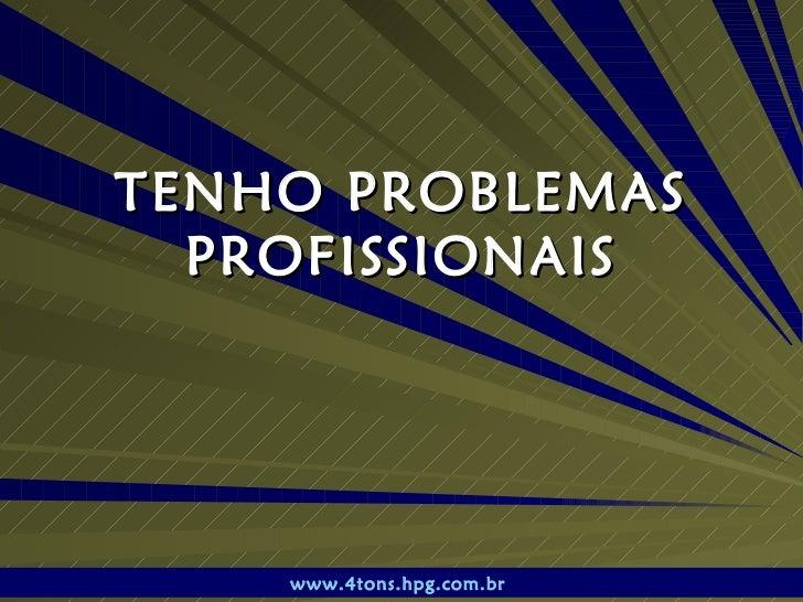 TENHO PROBLEMAS PROFISSIONAIS www.4tons.hpg.com.br