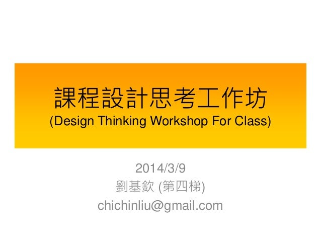 課程設計思考工作坊 (Design Thinking Workshop For Class)  2014/3/9 劉基欽 (第四梯) chichinliu@gmail.com