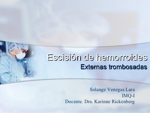 Escisión de hemorroides          Externas trombosadas               Solange Venegas Lara                              IMQ-...