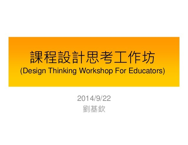 課程設計思考工作坊  (Design Thinking Workshop For Educators)  2014/9/22  劉基欽