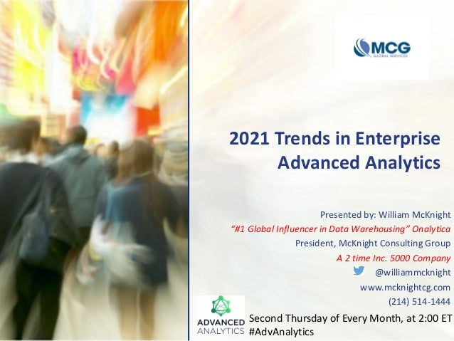 "2021 Trends in Enterprise Advanced Analytics Presented by: William McKnight ""#1 Global Influencer in Data Warehousing"" Ona..."