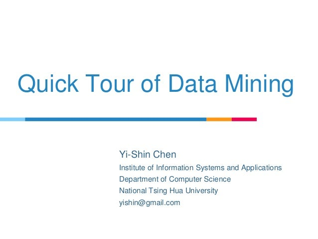 Quick Tour of Data Mining Yi-Shin Chen Institute of Information Systems and Applications Department of Computer Science Na...