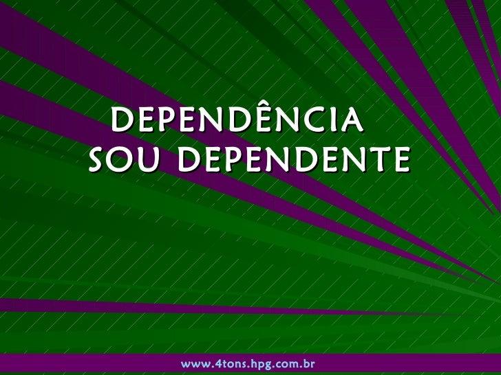 DEPENDÊNCIA  SOU DEPENDENTE www.4tons.hpg.com.br