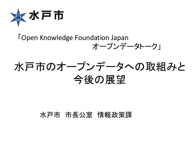 水戸市のオープンデータへの取組みと 今後の展望 水戸市 市長公室 情報政策課 「Open Knowledge Foundation Japan オープンデータトーク」