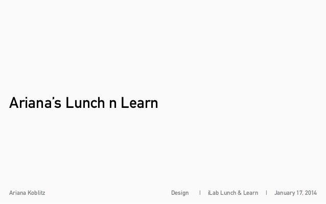 Ariana's Lunch n Learn  Ariana Koblitz  Design     iLab Lunch & Learn     January 17, 2014