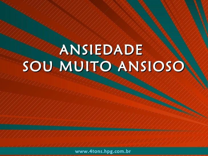 ANSIEDADE  SOU MUITO ANSIOSO www.4tons.hpg.com.br