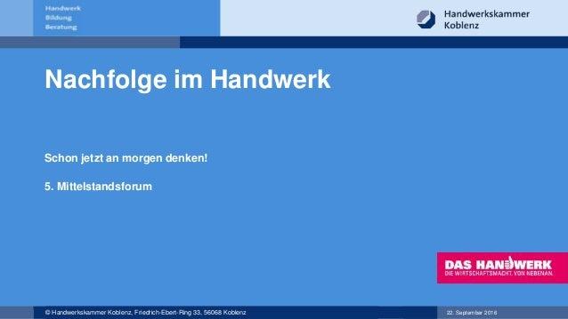 22. September 2016© Handwerkskammer Koblenz, Friedrich-Ebert-Ring 33, 56068 Koblenz Nachfolge im Handwerk Schon jetzt an m...
