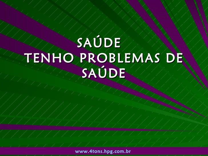 SAÚDE  TENHO PROBLEMAS DE SAÚDE www.4tons.hpg.com.br