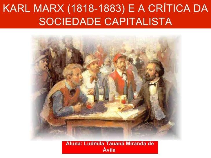 KARL MARX (1818-1883) E A CRÍTICA DA  SOCIEDADE CAPITALISTA Aluna: Ludmila Tauaná Miranda de Ávila