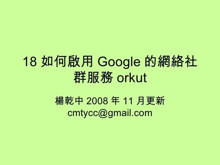 18 如何啟用 Google 的網絡社群服務 orkut 楊乾中 2008 年 11 月更新  [email_address]