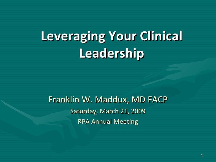 Leveraging Your Clinical Leadership Franklin W. Maddux, MD FACP Saturday, March 21, 2009 RPA Annual Meeting