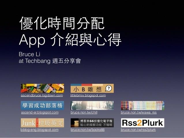 優化時間分配 App 介紹與⼼心得 Bruce Li at Techbang 週五分享會 ascend-er.blogspot.com littlebmix.blogspot.com bruce.non.tw/wawa_rss bruce.no...