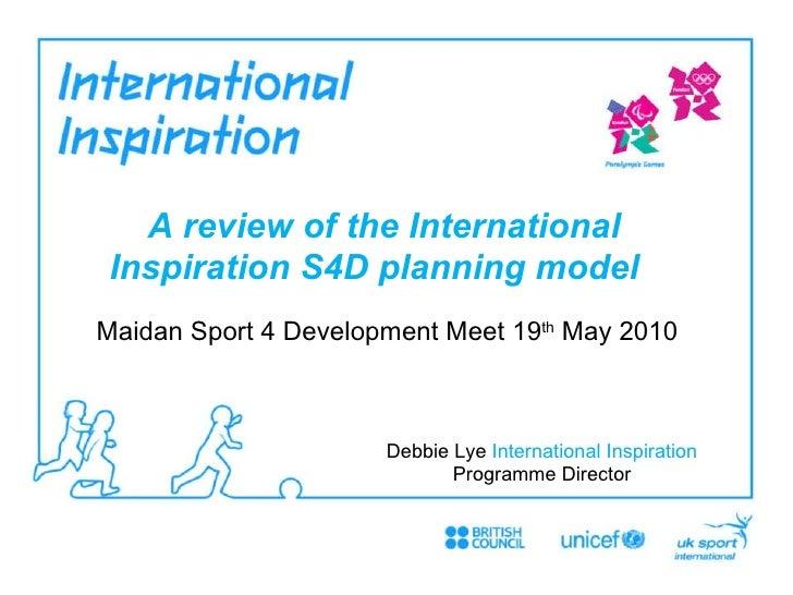 Maidan Sport 4 Development Meet 19 th  May 2010 A review of the International Inspiration S4D planning model   Debbie Lye...