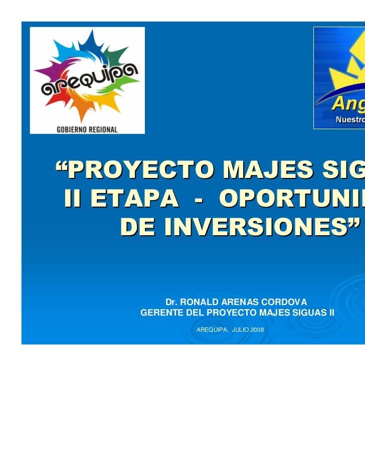 """""""PROYECTO MAJES SIGUAS II ETAPA - OPORTUNIDAD      DE INVERSIONES""""         Dr. RONALD ARENAS CORDOVA     GERENTE DEL PROYE..."""