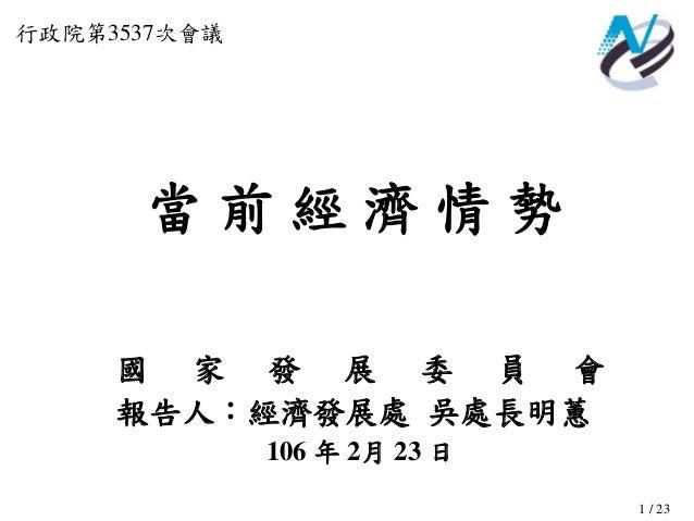 1 / 23 當 前 經 濟 情 勢 行政院第3537次會議 國 家 發 展 委 員 會 報告人:經濟發展處 吳處長明蕙 106 年 2月 23 日