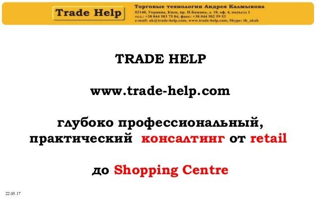 22.05.17 TRADE HELP www.trade-help.com глубоко профессиональный, практический консалтинг от retail до Shopping Centre