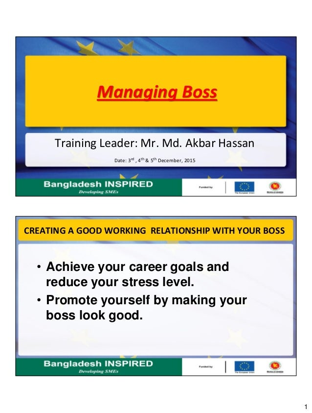 1 Managing Boss Training Leader: Mr. Md. Akbar Hassan Date: 3rd , 4th & 5th December, 2015 CREATING A GOOD WORKING RELATIO...