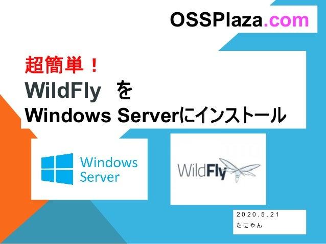 超簡単! WildFly を Windows Serverにインストール 2 0 2 0 . 5 . 2 1 た に や ん OSSPlaza.com