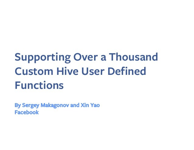 Supporting Over a Thousand Custom Hive User Defined Functions By Sergey Makagonov and Xin Yao Facebook